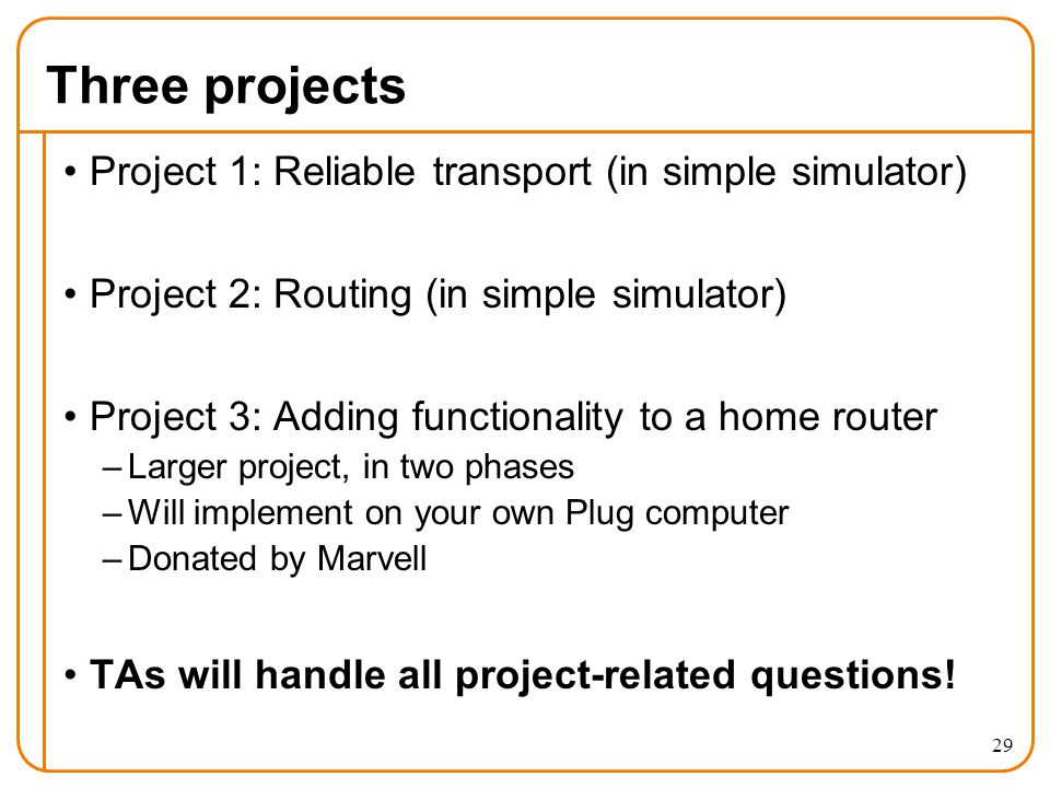 Three projects Project 1: Reliable transport (in simple simulator) Project 2: Routing (in simple simulator) Project 3: Adding functionality to a home router –Larger project, in two phases –Will implement on your own Plug computer –Donated by Marvell TAs will handle all project-related questions.