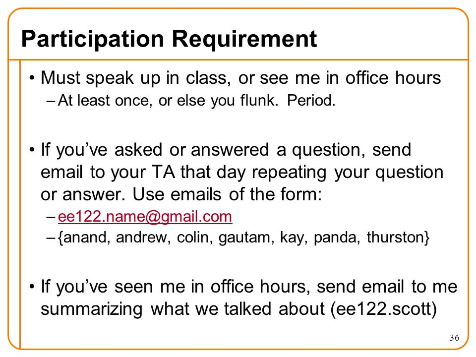 Participation Requirement Must speak up in class, or see me in office hours –At least once, or else you flunk.