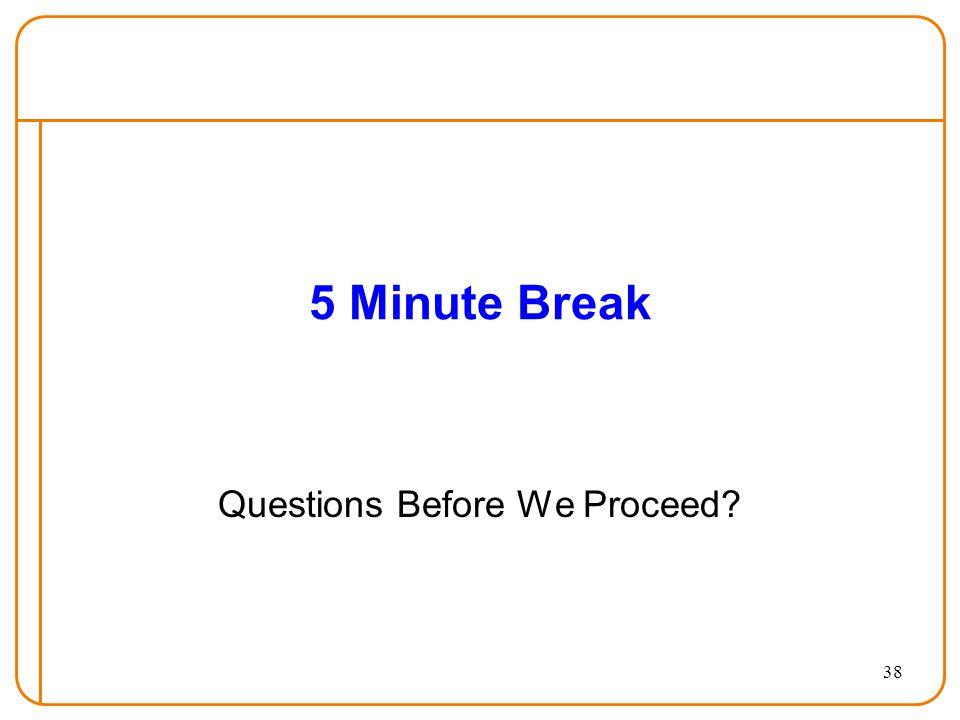 38 5 Minute Break Questions Before We Proceed?