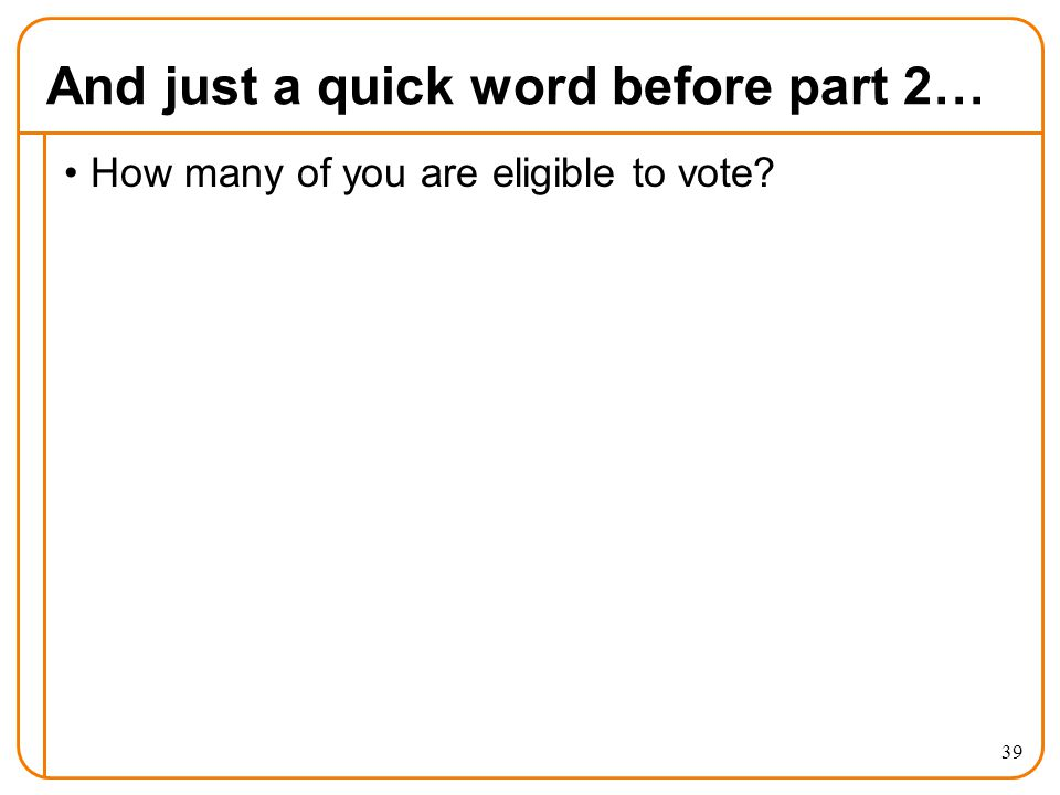 And just a quick word before part 2… How many of you are eligible to vote? 39