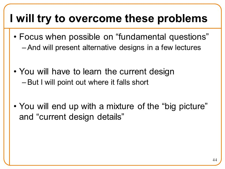 I will try to overcome these problems Focus when possible on fundamental questions –And will present alternative designs in a few lectures You will have to learn the current design –But I will point out where it falls short You will end up with a mixture of the big picture and current design details 44