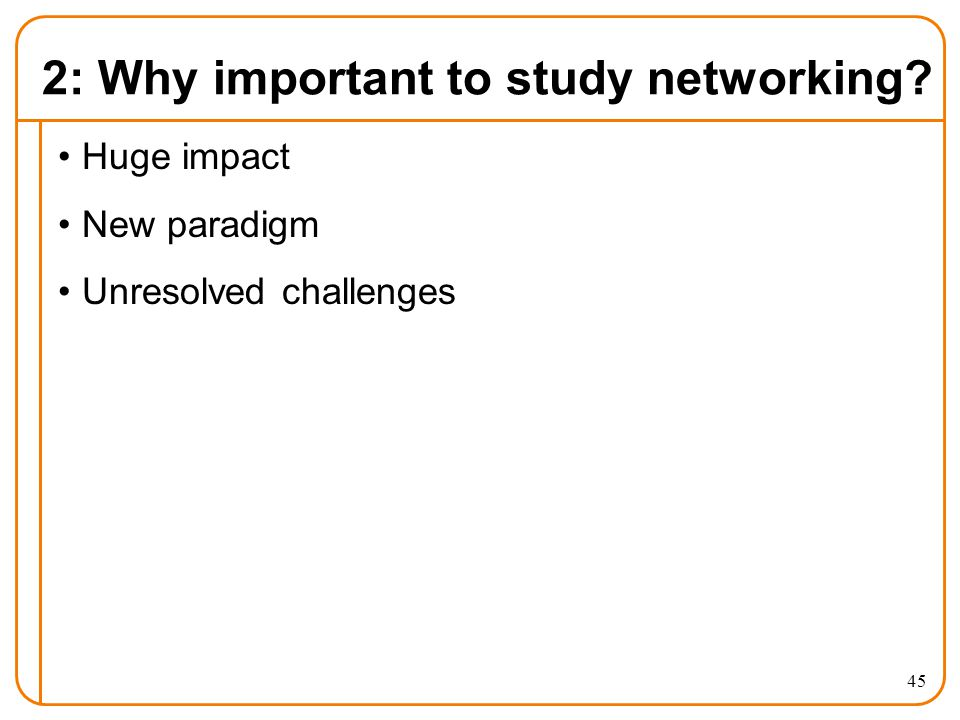 2: Why important to study networking? Huge impact New paradigm Unresolved challenges 45