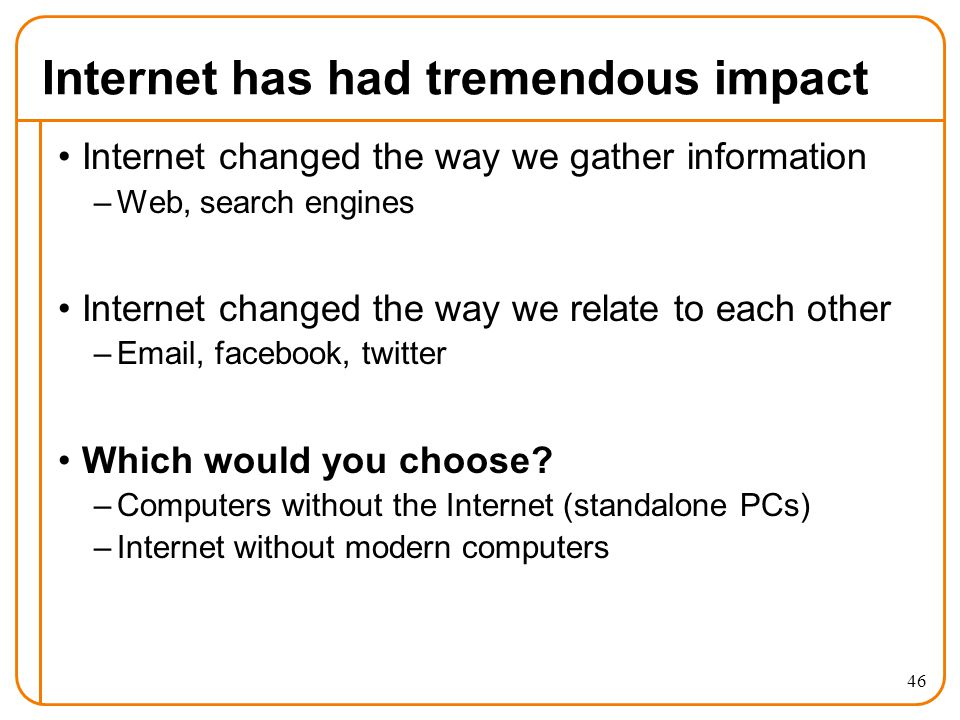 Internet has had tremendous impact Internet changed the way we gather information –Web, search engines Internet changed the way we relate to each other –Email, facebook, twitter Which would you choose.