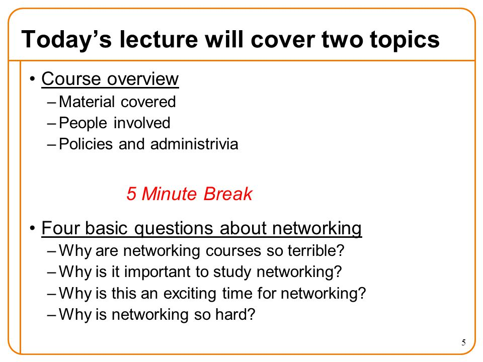 Today's lecture will cover two topics Course overview –Material covered –People involved –Policies and administrivia 5 Minute Break Four basic questions about networking –Why are networking courses so terrible.