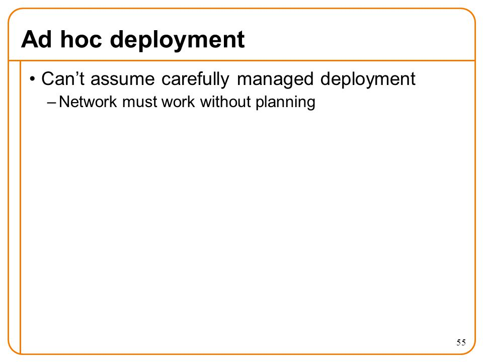 Ad hoc deployment Can't assume carefully managed deployment –Network must work without planning 55