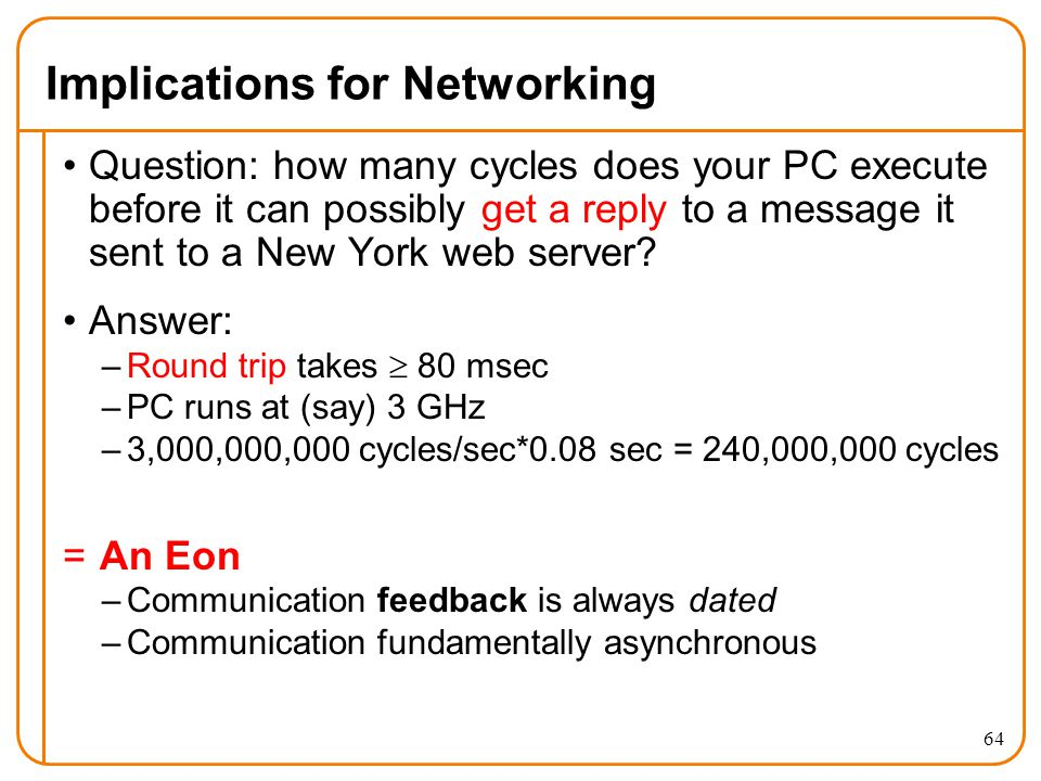 64 Implications for Networking Question: how many cycles does your PC execute before it can possibly get a reply to a message it sent to a New York web server.