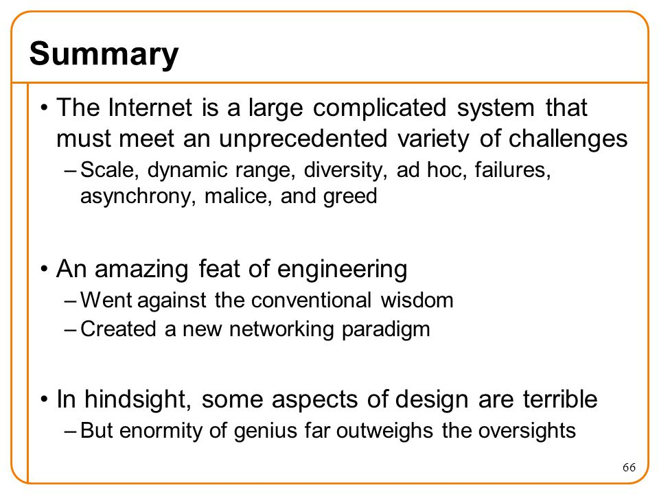 66 Summary The Internet is a large complicated system that must meet an unprecedented variety of challenges –Scale, dynamic range, diversity, ad hoc, failures, asynchrony, malice, and greed An amazing feat of engineering –Went against the conventional wisdom –Created a new networking paradigm In hindsight, some aspects of design are terrible –But enormity of genius far outweighs the oversights