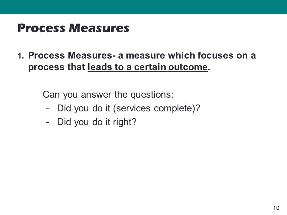 10 1. Process Measures- a measure which focuses on a process that leads to a certain outcome.