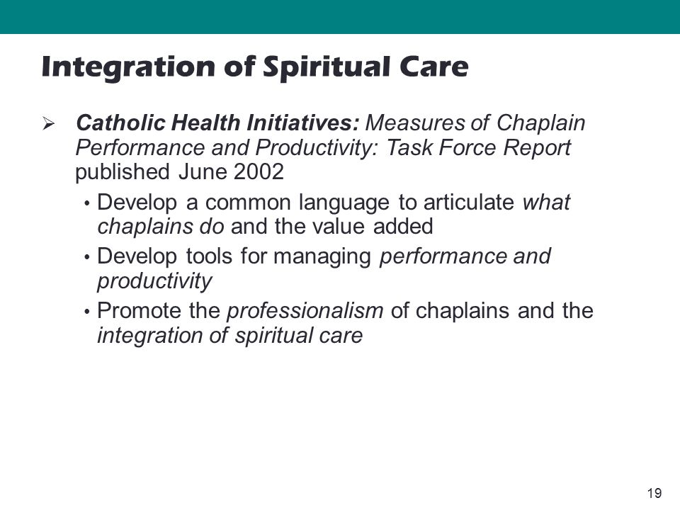 19  Catholic Health Initiatives: Measures of Chaplain Performance and Productivity: Task Force Report published June 2002 Develop a common language to articulate what chaplains do and the value added Develop tools for managing performance and productivity Promote the professionalism of chaplains and the integration of spiritual care Integration of Spiritual Care