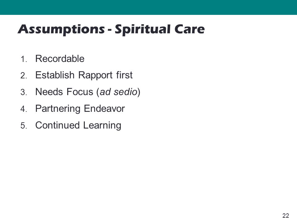 22 1. Recordable 2. Establish Rapport first 3. Needs Focus (ad sedio) 4. Partnering Endeavor 5. Continued Learning Assumptions - Spiritual Care