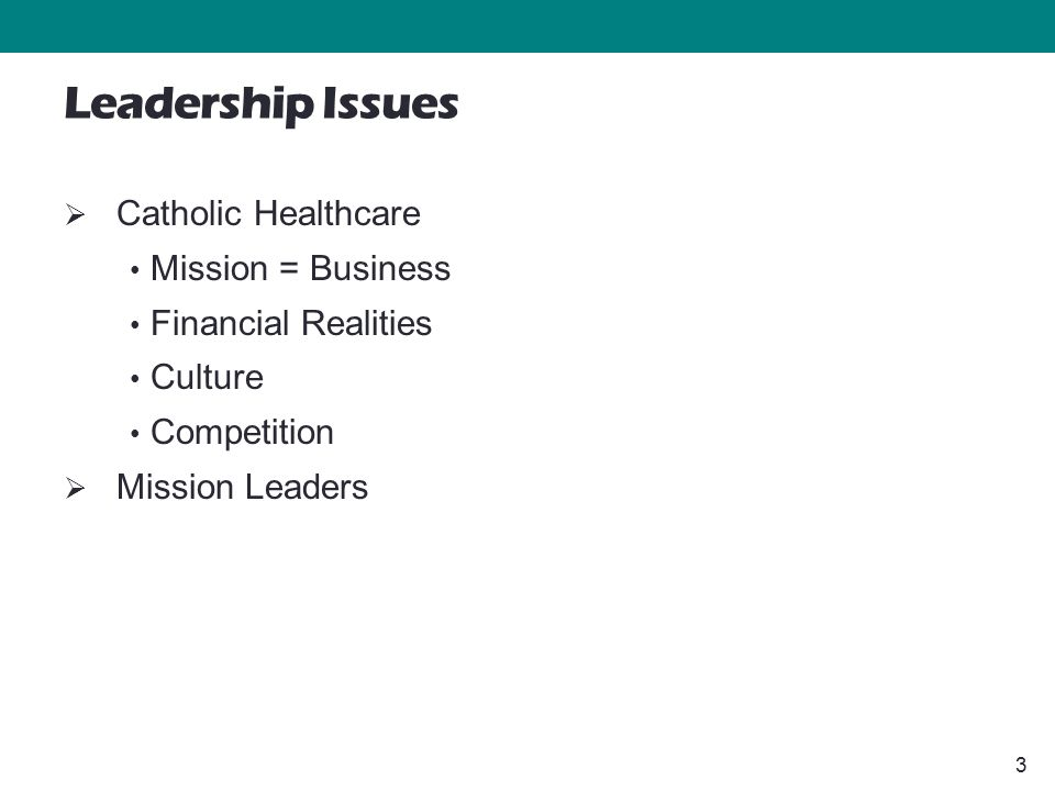 3 Leadership Issues  Catholic Healthcare Mission = Business Financial Realities Culture Competition  Mission Leaders