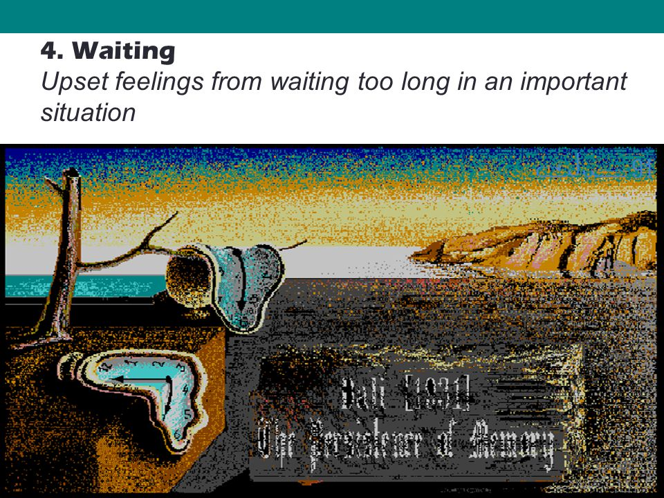 31 4. Waiting Upset feelings from waiting too long in an important situation