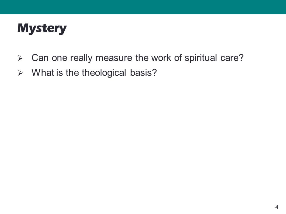 4 Mystery  Can one really measure the work of spiritual care?  What is the theological basis?