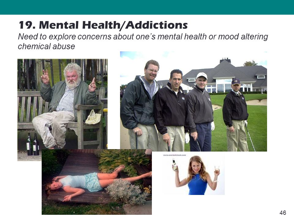 46 19. Mental Health/Addictions Need to explore concerns about one's mental health or mood altering chemical abuse