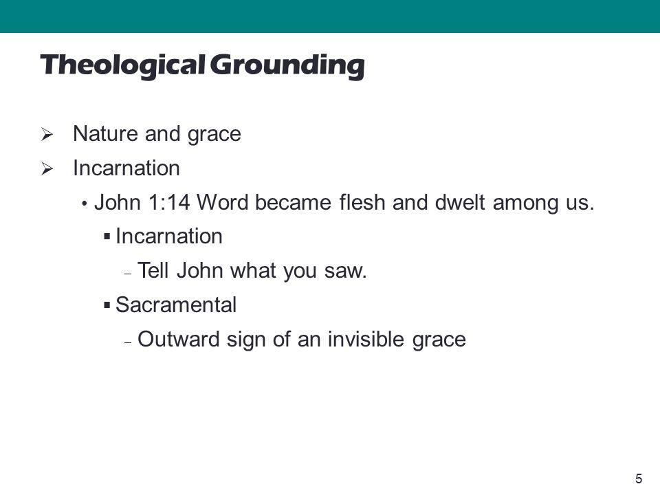 5 Theological Grounding  Nature and grace  Incarnation John 1:14 Word became flesh and dwelt among us.