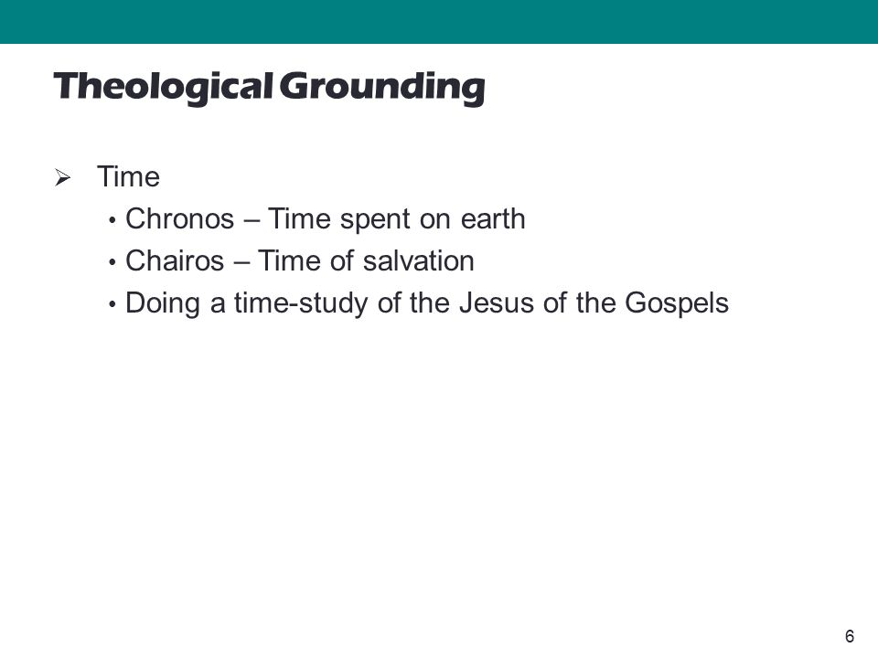 6 Theological Grounding  Time Chronos – Time spent on earth Chairos – Time of salvation Doing a time-study of the Jesus of the Gospels