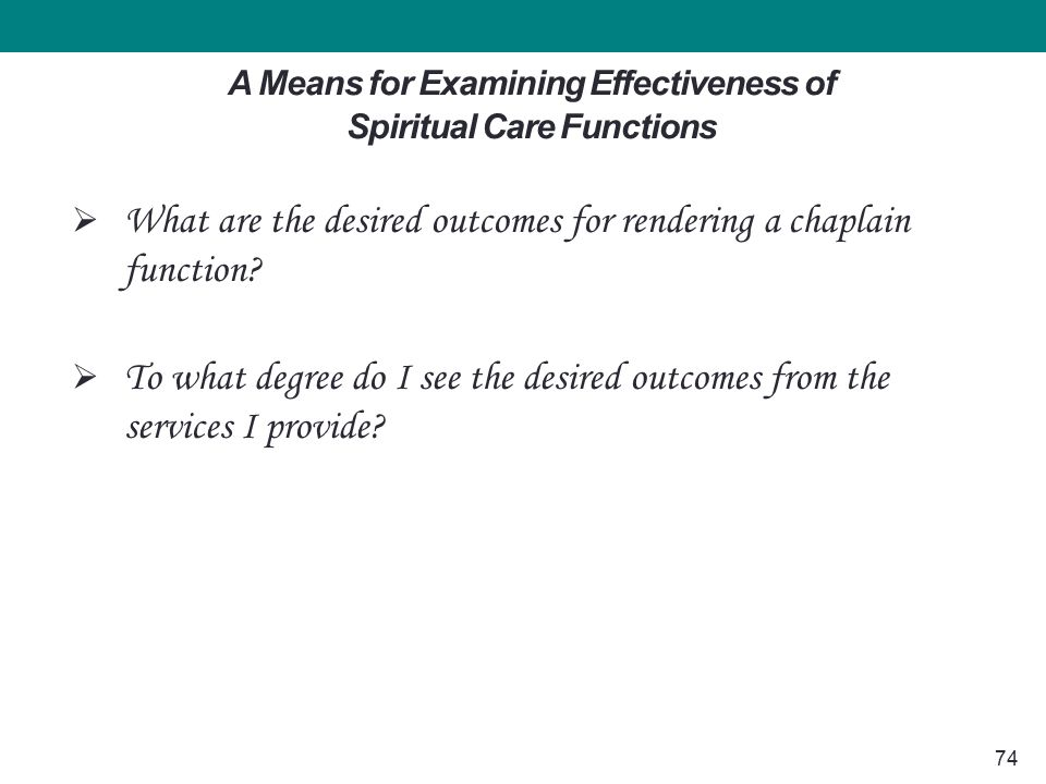 74 A Means for Examining Effectiveness of Spiritual Care Functions  What are the desired outcomes for rendering a chaplain function.