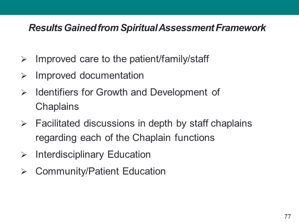77 Results Gained from Spiritual Assessment Framework  Improved care to the patient/family/staff  Improved documentation  Identifiers for Growth and Development of Chaplains  Facilitated discussions in depth by staff chaplains regarding each of the Chaplain functions  Interdisciplinary Education  Community/Patient Education