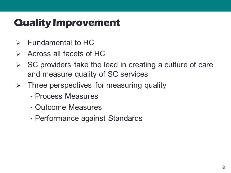 8 Quality Improvement  Fundamental to HC  Across all facets of HC  SC providers take the lead in creating a culture of care and measure quality of SC services  Three perspectives for measuring quality Process Measures Outcome Measures Performance against Standards