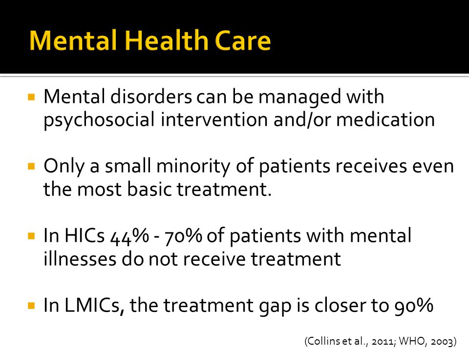  Mental disorders can be managed with psychosocial intervention and/or medication  Only a small minority of patients receives even the most basic tr