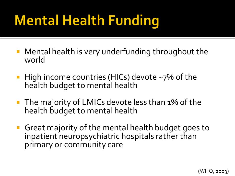 (WHO, 2003)  Mental health is very underfunding throughout the world  High income countries (HICs) devote ~7% of the health budget to mental health