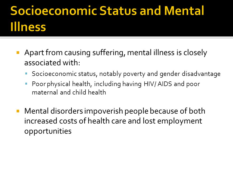  Apart from causing suffering, mental illness is closely associated with:  Socioeconomic status, notably poverty and gender disadvantage  Poor phys