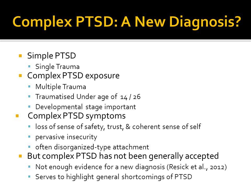  Simple PTSD  Single Trauma  Complex PTSD exposure  Multiple Trauma  Traumatised Under age of 14 / 26  Developmental stage important  Complex P