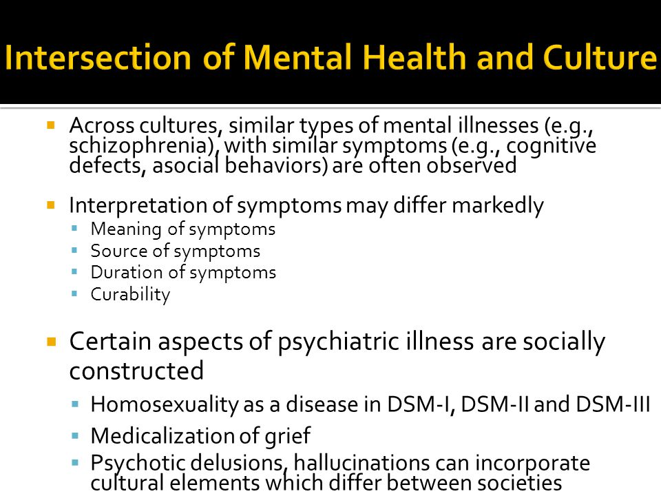  Across cultures, similar types of mental illnesses (e.g., schizophrenia), with similar symptoms (e.g., cognitive defects, asocial behaviors) are oft