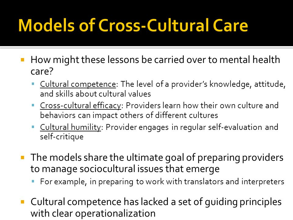  How might these lessons be carried over to mental health care?  Cultural competence: The level of a provider's knowledge, attitude, and skills abou
