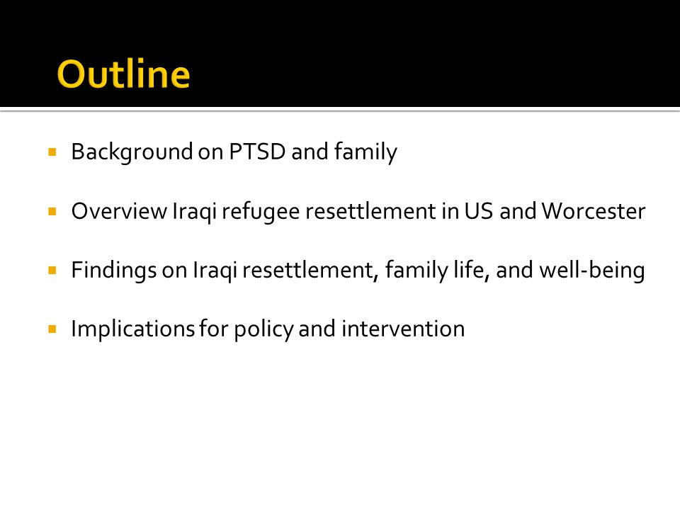  Background on PTSD and family  Overview Iraqi refugee resettlement in US and Worcester  Findings on Iraqi resettlement, family life, and well-bein