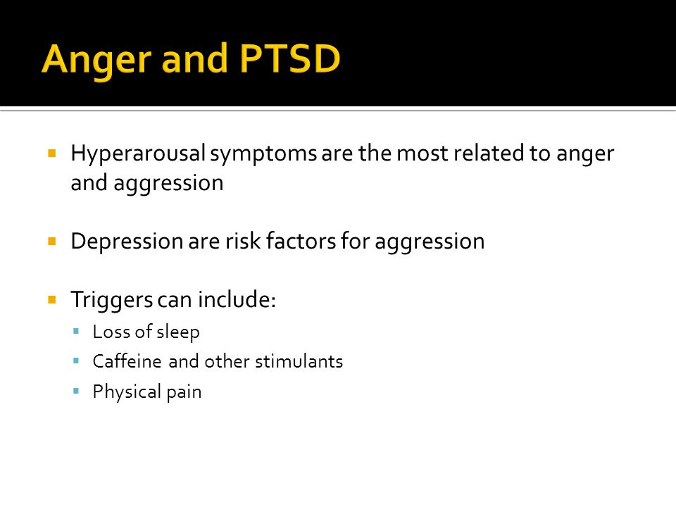  Hyperarousal symptoms are the most related to anger and aggression  Depression are risk factors for aggression  Triggers can include:  Loss of sl