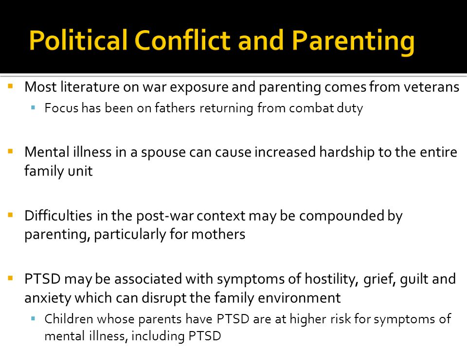  Most literature on war exposure and parenting comes from veterans  Focus has been on fathers returning from combat duty  Mental illness in a spous