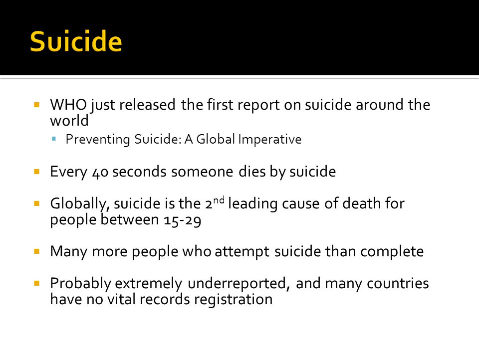  WHO just released the first report on suicide around the world  Preventing Suicide: A Global Imperative  Every 40 seconds someone dies by suicide