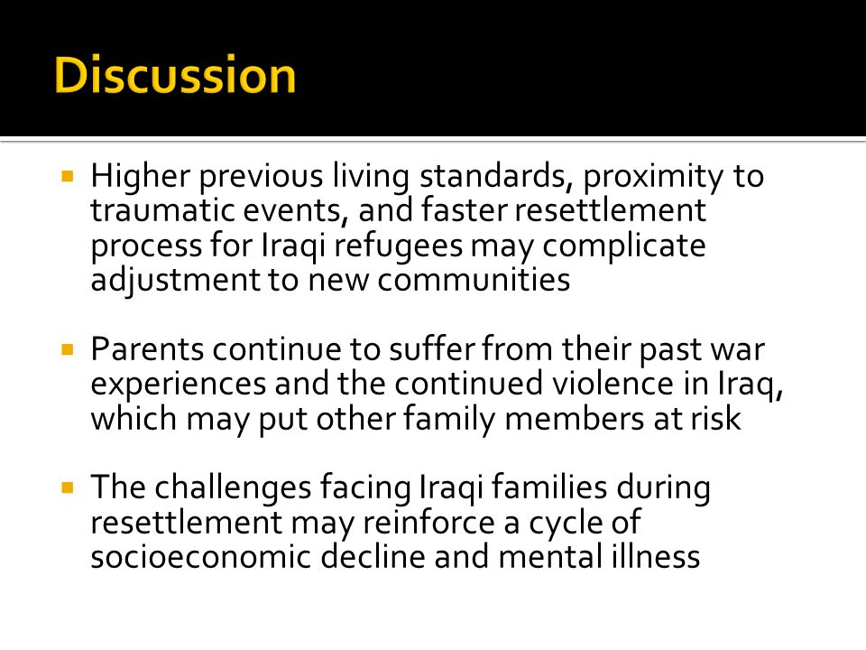  Higher previous living standards, proximity to traumatic events, and faster resettlement process for Iraqi refugees may complicate adjustment to new