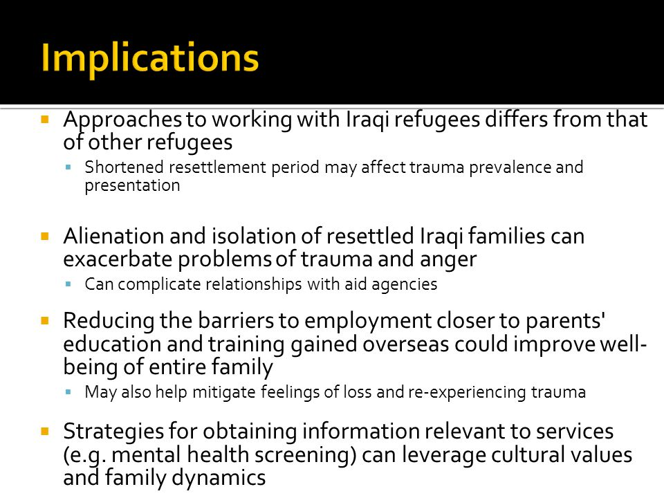  Approaches to working with Iraqi refugees differs from that of other refugees  Shortened resettlement period may affect trauma prevalence and prese