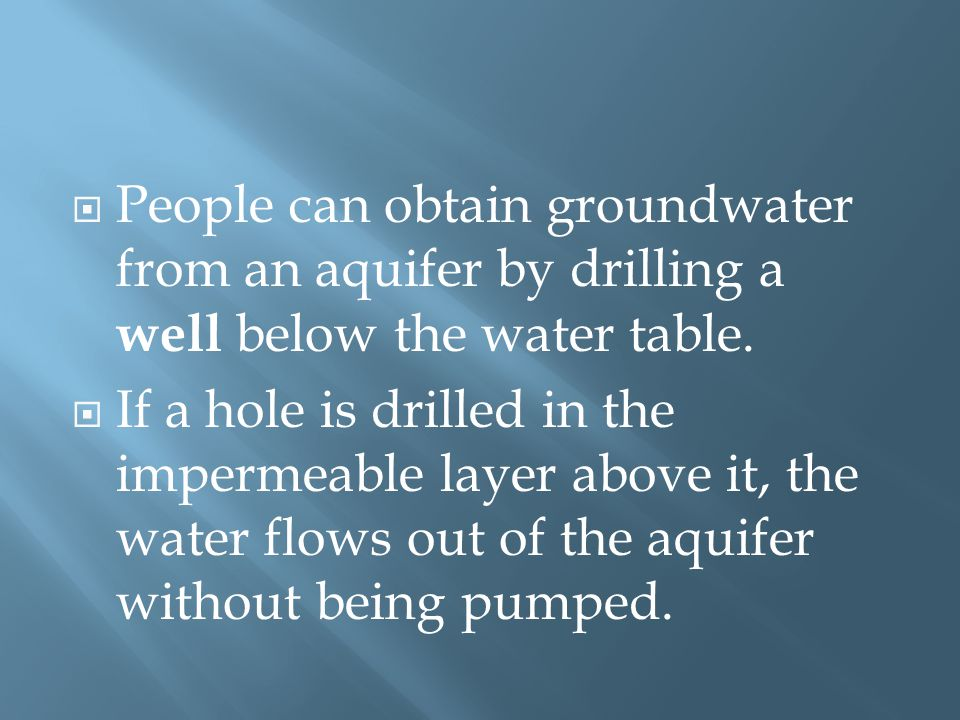  People can obtain groundwater from an aquifer by drilling a well below the water table.