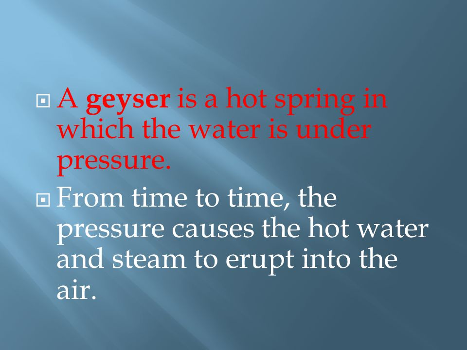 A geyser is a hot spring in which the water is under pressure.  From time to time, the pressure causes the hot water and steam to erupt into the ai