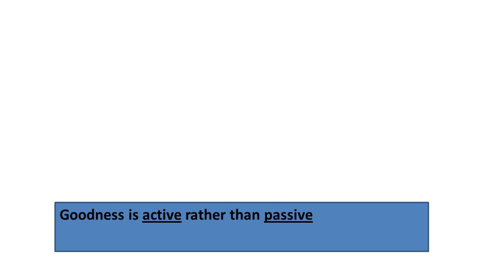 Goodness is active rather than passive