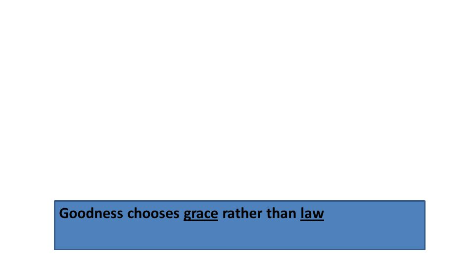 Goodness chooses grace rather than law