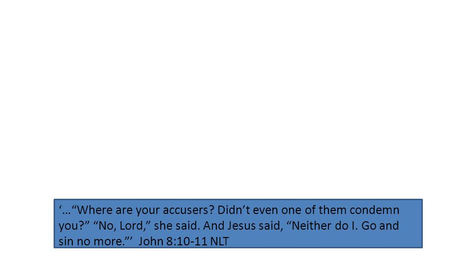 '… Where are your accusers. Didn't even one of them condemn you? No, Lord, she said.