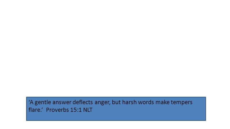 'A gentle answer deflects anger, but harsh words make tempers flare.' Proverbs 15:1 NLT