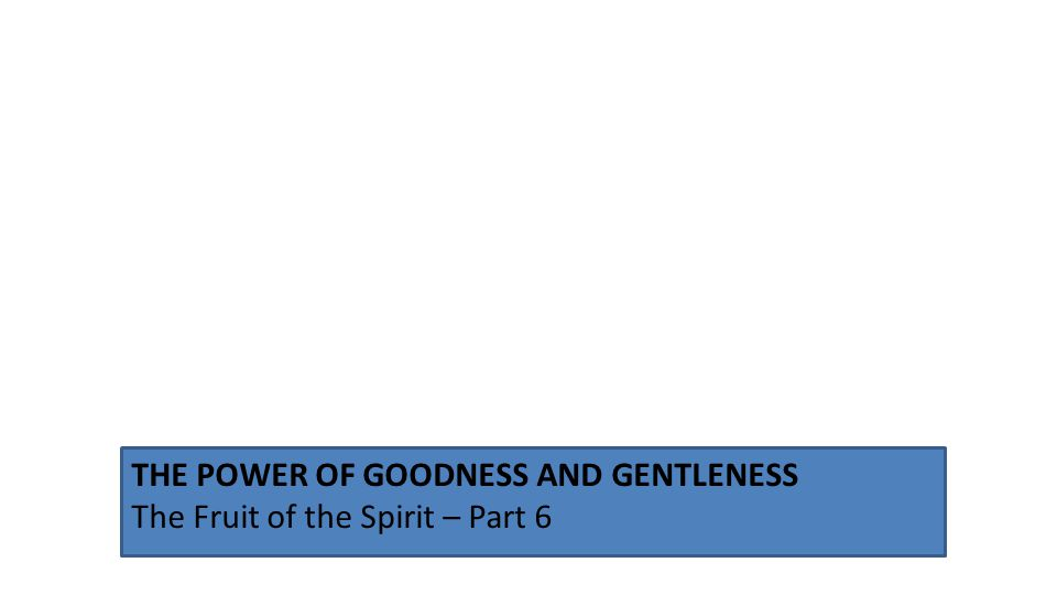 THE POWER OF GOODNESS AND GENTLENESS The Fruit of the Spirit – Part 6