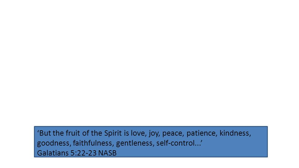 'But the fruit of the Spirit is love, joy, peace, patience, kindness, goodness, faithfulness, gentleness, self-control...' Galatians 5:22-23 NASB