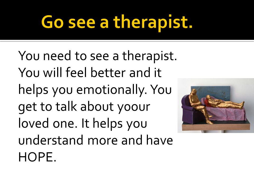 You need to see a therapist. You will feel better and it helps you emotionally.