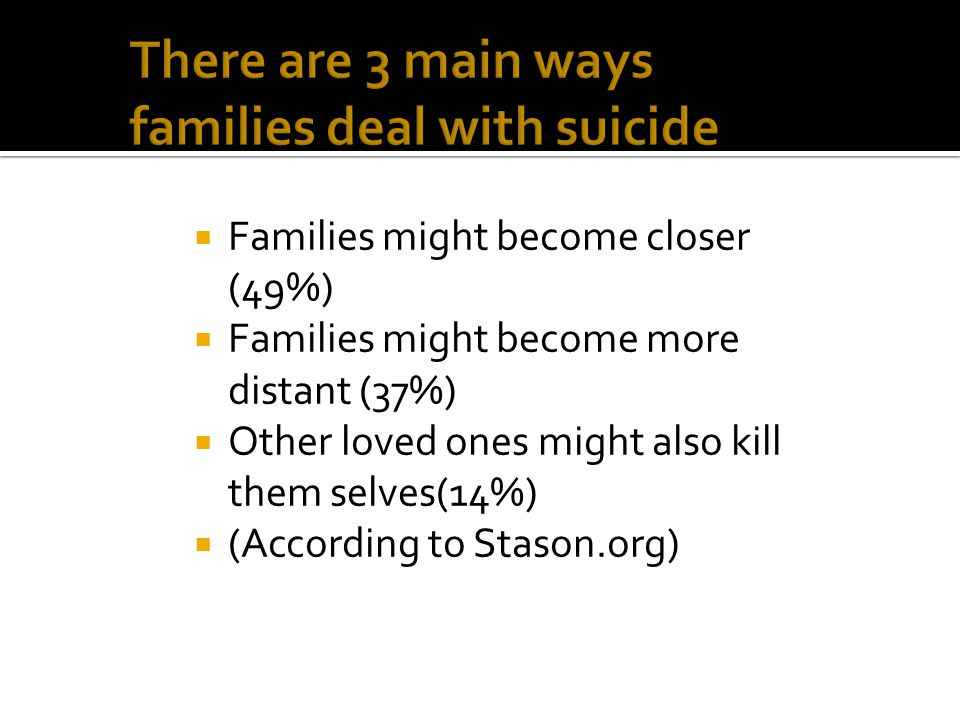  Families might become closer (49%)  Families might become more distant (37%)  Other loved ones might also kill them selves(14%)  (According to Stason.org)