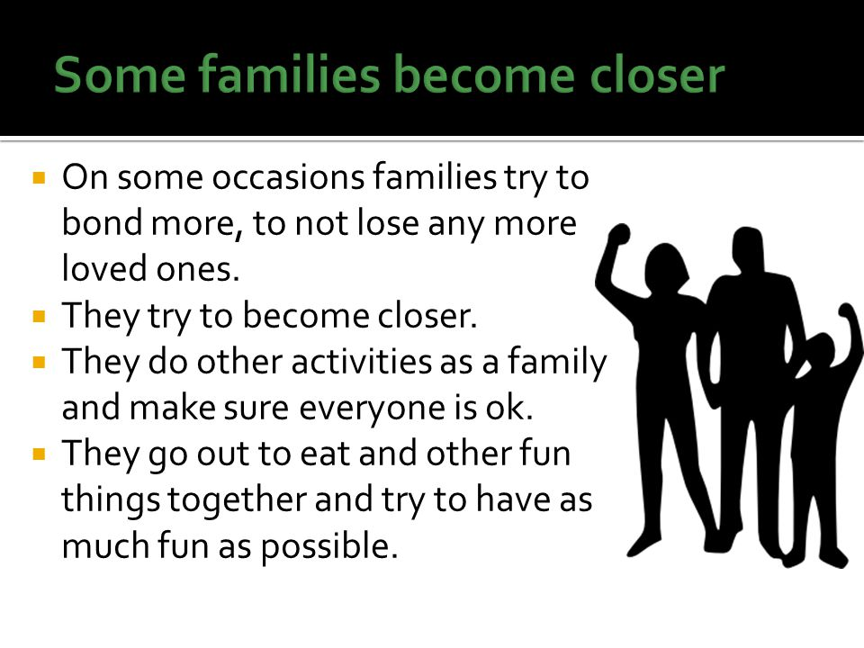  On some occasions families try to bond more, to not lose any more loved ones.