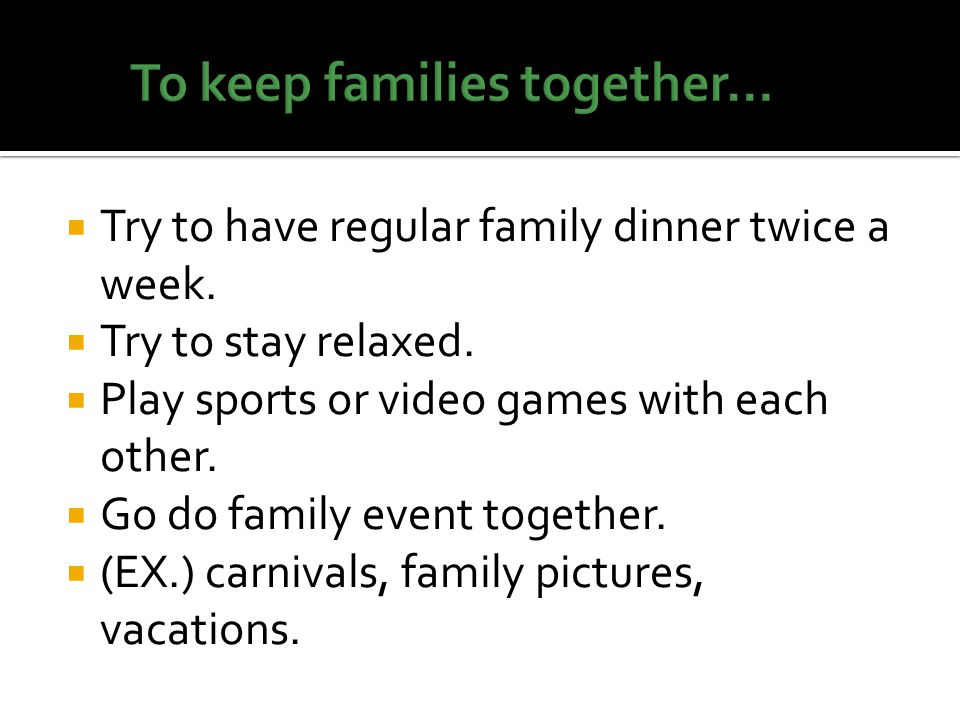  Try to have regular family dinner twice a week.  Try to stay relaxed.