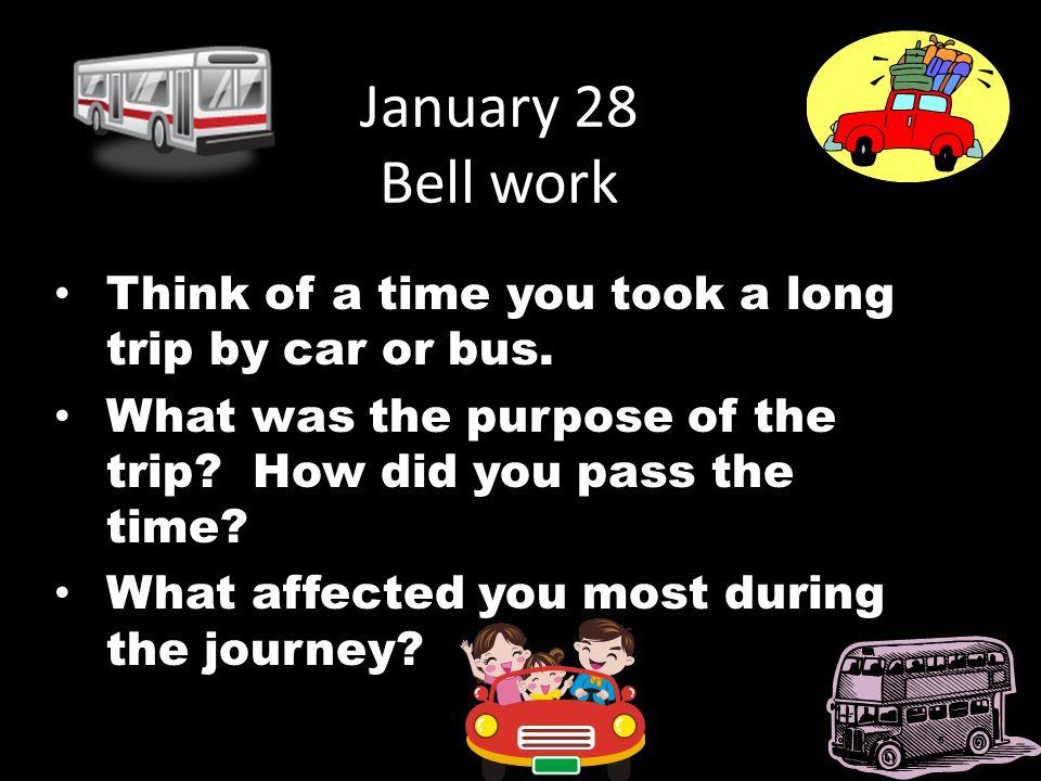 January 28 Bell work Think of a time you took a long trip by car or bus. What was the purpose of the trip? How did you pass the time? What affected yo