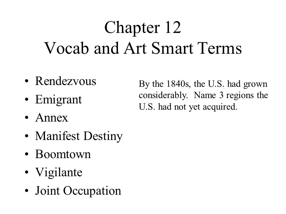 Chapter 12 Vocab and Art Smart Terms Rendezvous Emigrant Annex Manifest Destiny Boomtown Vigilante Joint Occupation By the 1840s, the U.S.