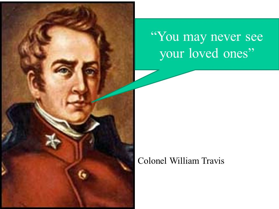 You may never see your loved ones Colonel William Travis